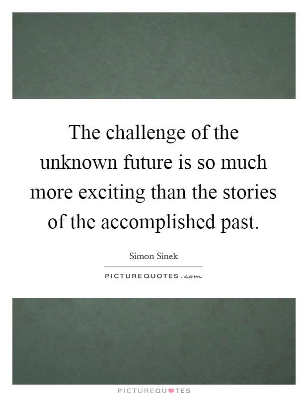 The challenge of the unknown future is so much more exciting than the stories of the accomplished past Picture Quote #1