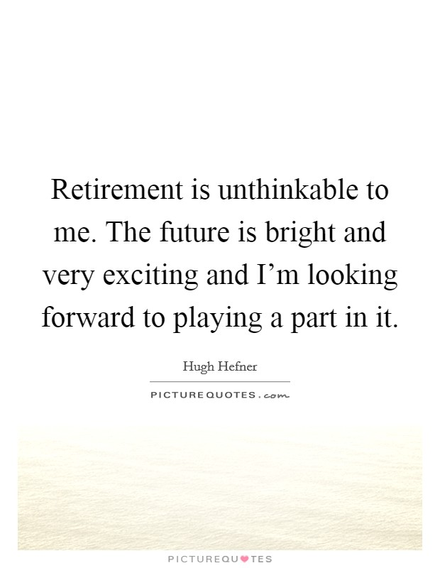 Retirement is unthinkable to me. The future is bright and very exciting and I'm looking forward to playing a part in it Picture Quote #1