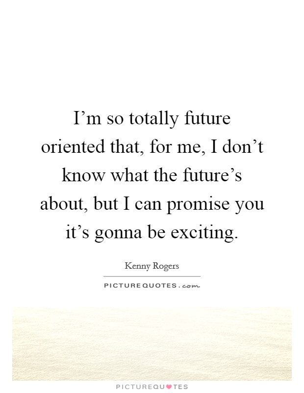 I'm so totally future oriented that, for me, I don't know what the future's about, but I can promise you it's gonna be exciting Picture Quote #1