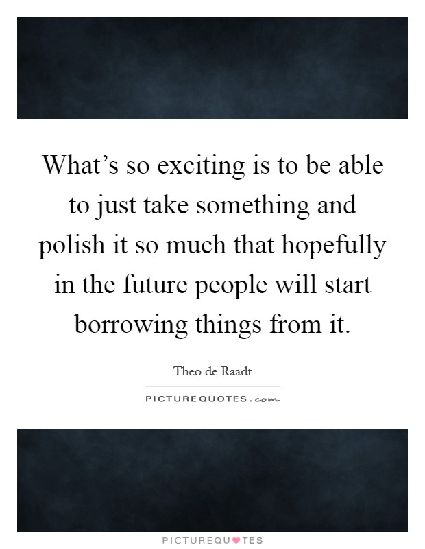 What's so exciting is to be able to just take something and polish it so much that hopefully in the future people will start borrowing things from it Picture Quote #1