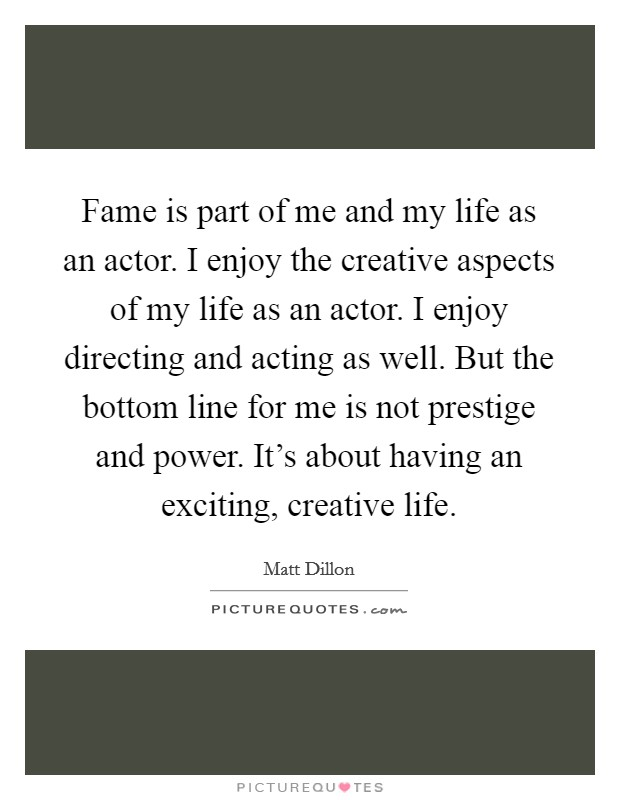 Fame is part of me and my life as an actor. I enjoy the creative aspects of my life as an actor. I enjoy directing and acting as well. But the bottom line for me is not prestige and power. It's about having an exciting, creative life Picture Quote #1