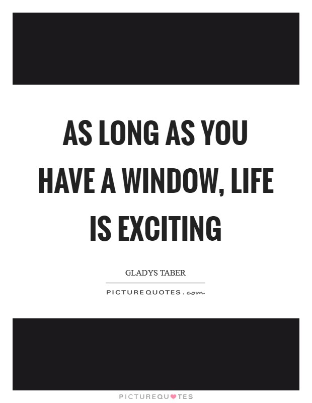 As long as you have a window, life is exciting Picture Quote #1