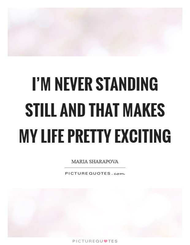 I'm never standing still and that makes my life pretty exciting Picture Quote #1