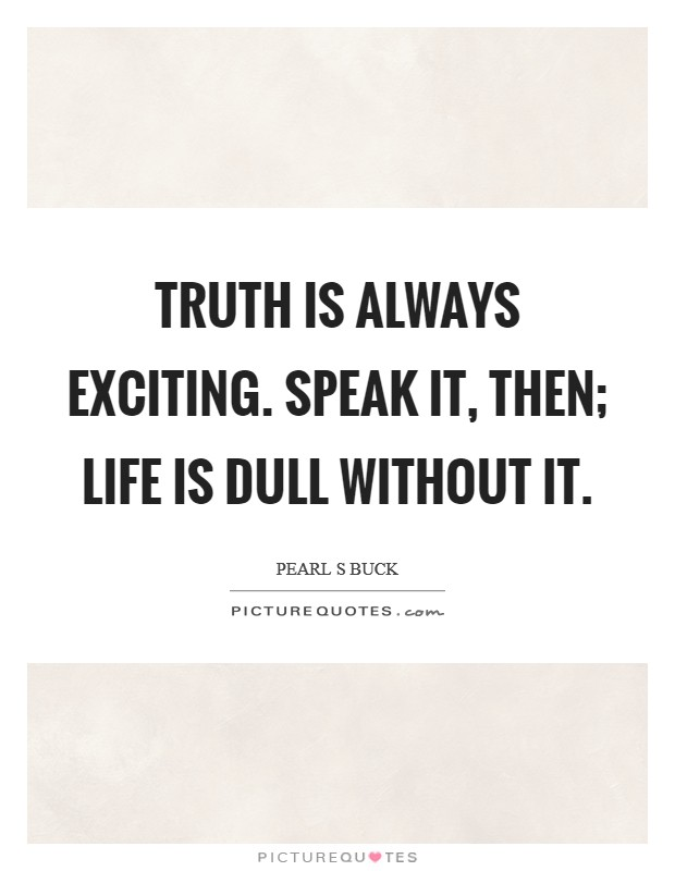 Truth is always exciting. Speak it, then; life is dull without it Picture Quote #1