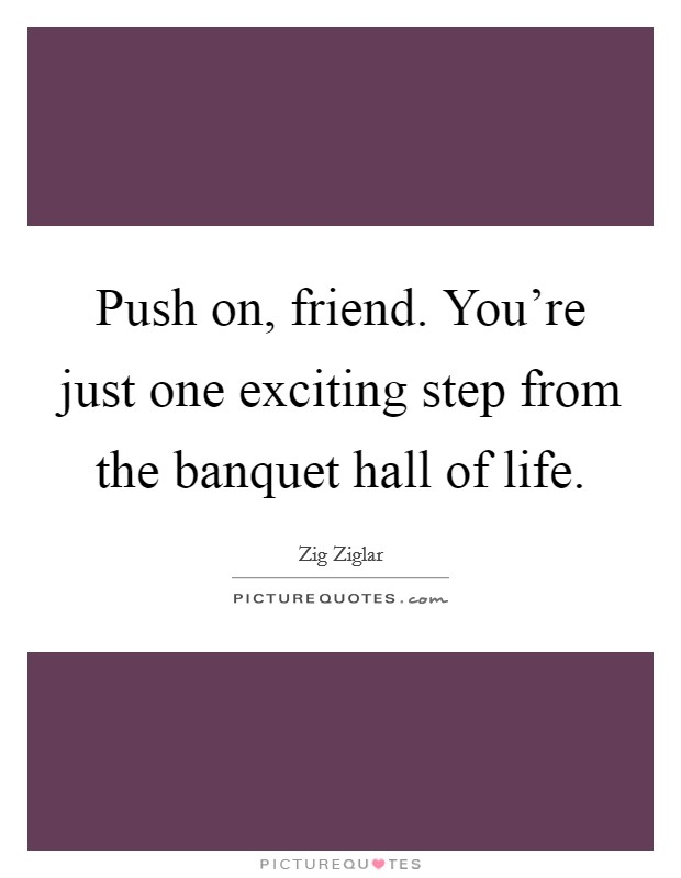 Push on, friend. You're just one exciting step from the banquet hall of life Picture Quote #1