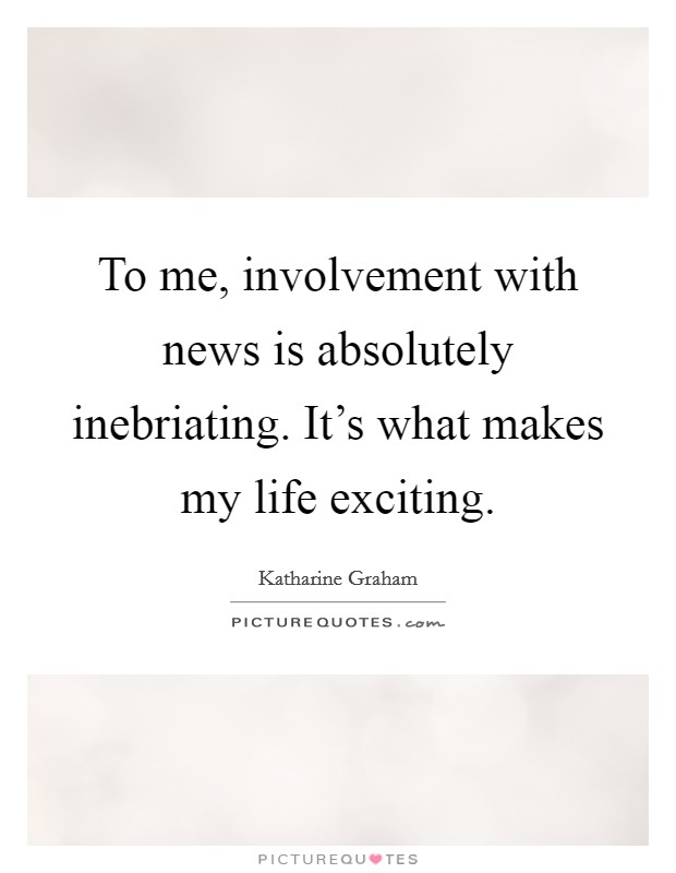 To me, involvement with news is absolutely inebriating. It's what makes my life exciting Picture Quote #1