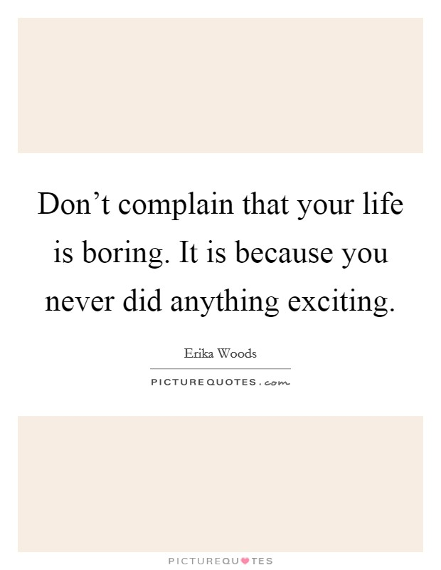 Don't complain that your life is boring. It is because you never did anything exciting Picture Quote #1