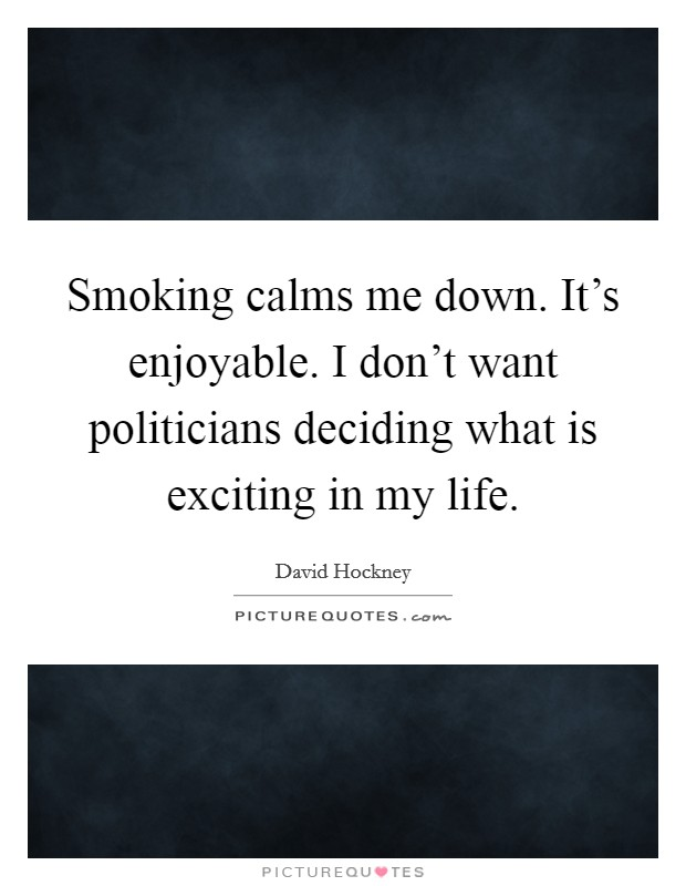 Smoking calms me down. It's enjoyable. I don't want politicians deciding what is exciting in my life Picture Quote #1