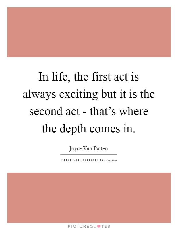 In life, the first act is always exciting but it is the second act - that's where the depth comes in Picture Quote #1