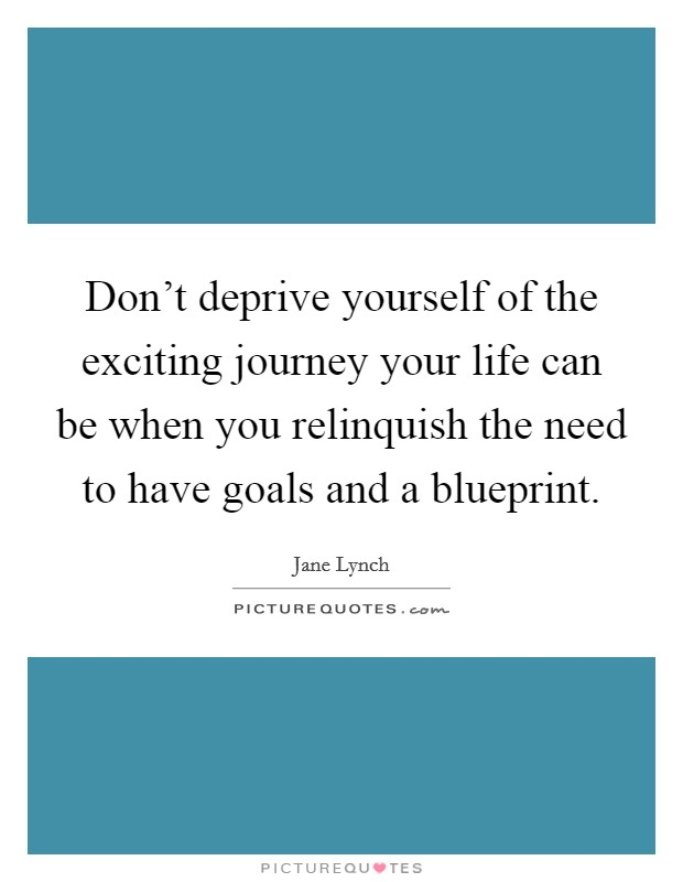 Don't deprive yourself of the exciting journey your life can be when you relinquish the need to have goals and a blueprint. Picture Quote #1