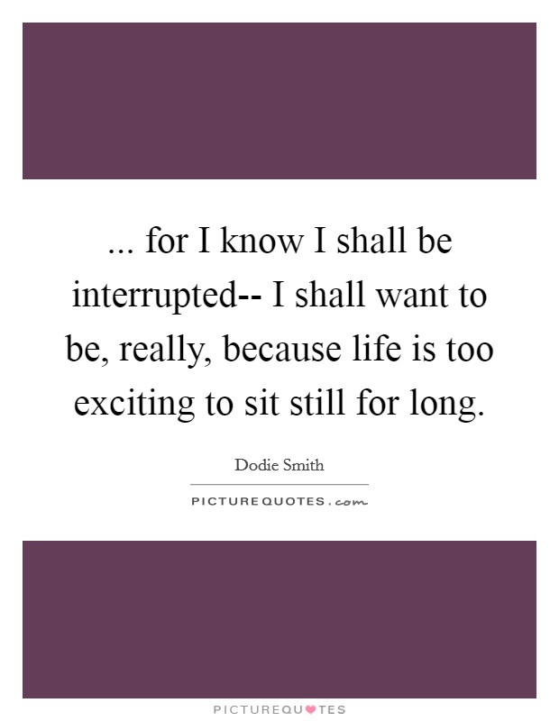 ... for I know I shall be interrupted-- I shall want to be, really, because life is too exciting to sit still for long Picture Quote #1