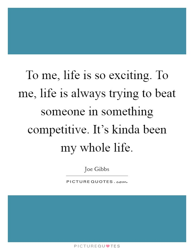 To me, life is so exciting. To me, life is always trying to beat someone in something competitive. It's kinda been my whole life Picture Quote #1
