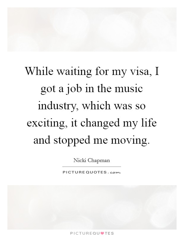 While waiting for my visa, I got a job in the music industry, which was so exciting, it changed my life and stopped me moving Picture Quote #1