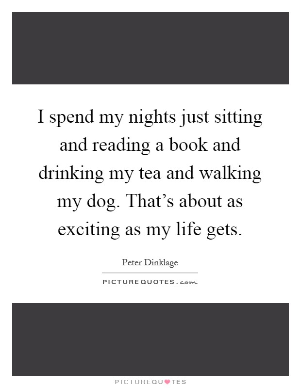 I spend my nights just sitting and reading a book and drinking my tea and walking my dog. That's about as exciting as my life gets Picture Quote #1