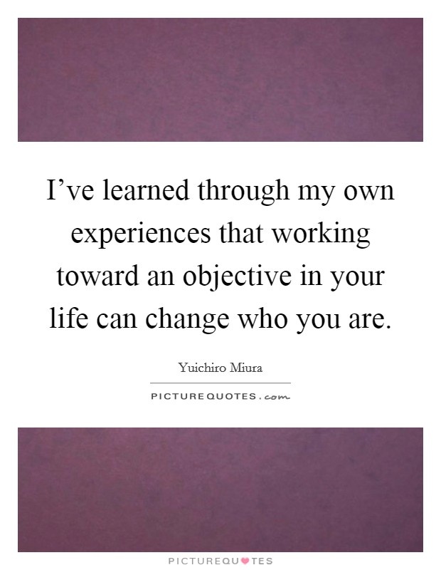I've learned through my own experiences that working toward an objective in your life can change who you are Picture Quote #1