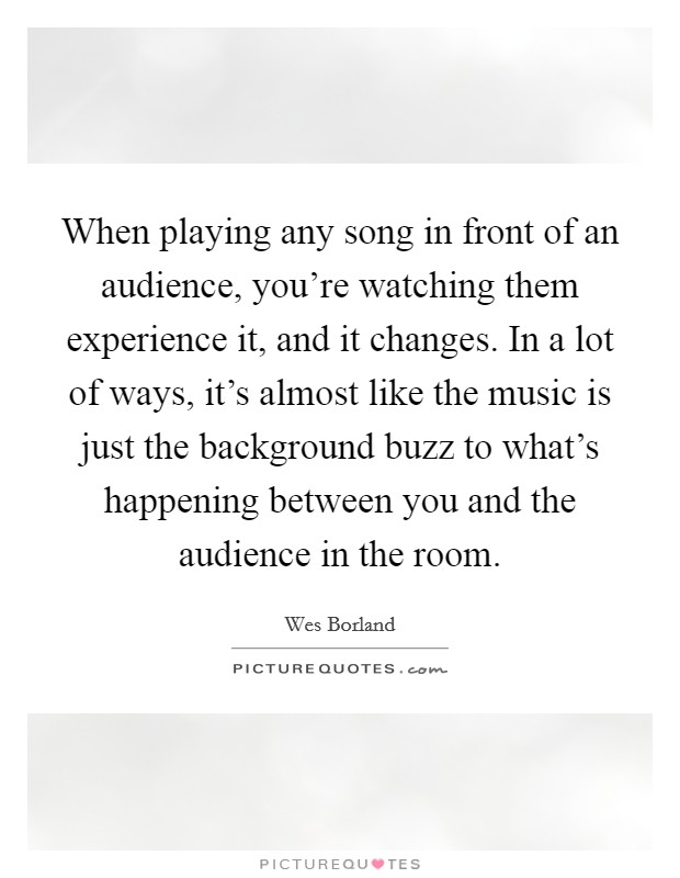 When playing any song in front of an audience, you're watching them experience it, and it changes. In a lot of ways, it's almost like the music is just the background buzz to what's happening between you and the audience in the room Picture Quote #1