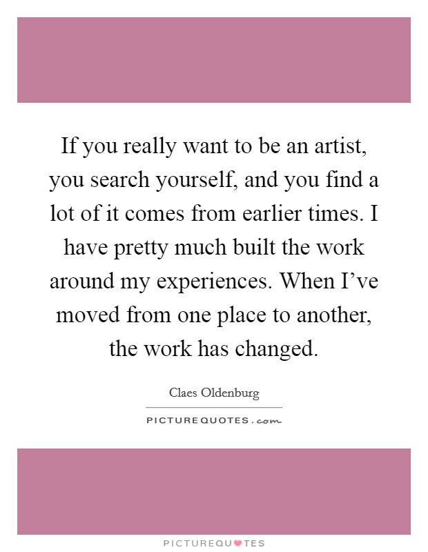 If you really want to be an artist, you search yourself, and you find a lot of it comes from earlier times. I have pretty much built the work around my experiences. When I've moved from one place to another, the work has changed Picture Quote #1
