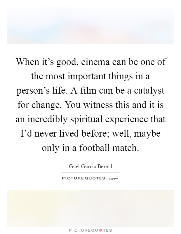 When it's good, cinema can be one of the most important things in a person's life. A film can be a catalyst for change. You witness this and it is an incredibly spiritual experience that I'd never lived before; well, maybe only in a football match Picture Quote #1