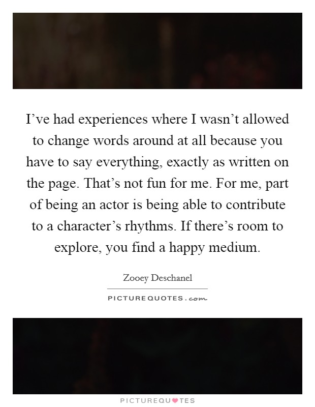 I've had experiences where I wasn't allowed to change words around at all because you have to say everything, exactly as written on the page. That's not fun for me. For me, part of being an actor is being able to contribute to a character's rhythms. If there's room to explore, you find a happy medium Picture Quote #1