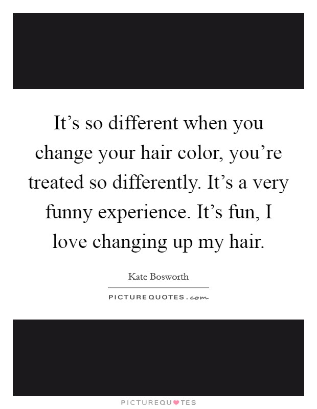 It's so different when you change your hair color, you're treated so differently. It's a very funny experience. It's fun, I love changing up my hair Picture Quote #1