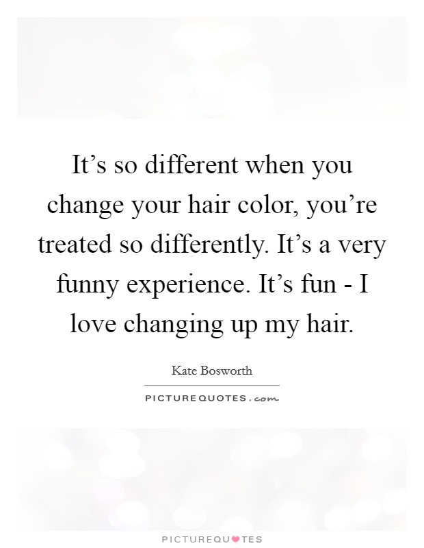 It's so different when you change your hair color, you're treated so differently. It's a very funny experience. It's fun - I love changing up my hair Picture Quote #1