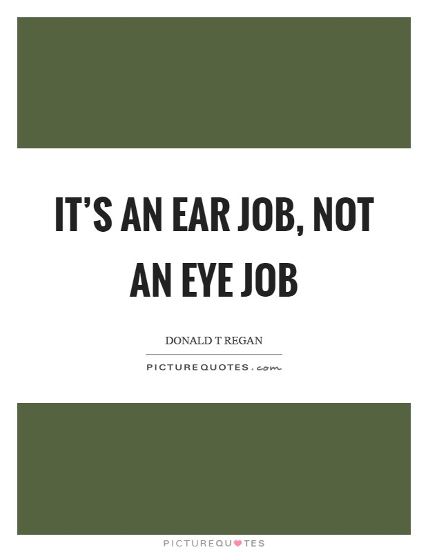 It's an ear job, not an eye job Picture Quote #1
