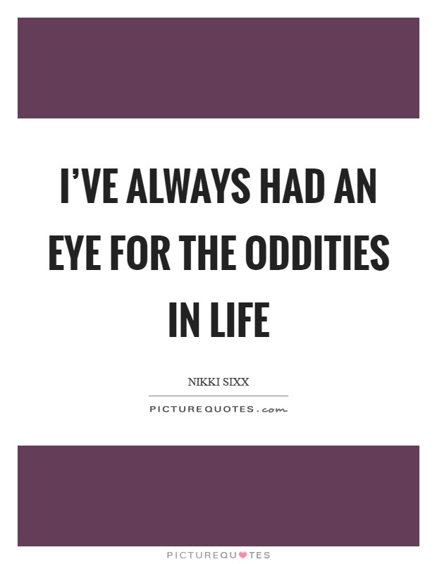I've always had an eye for the oddities in life Picture Quote #1