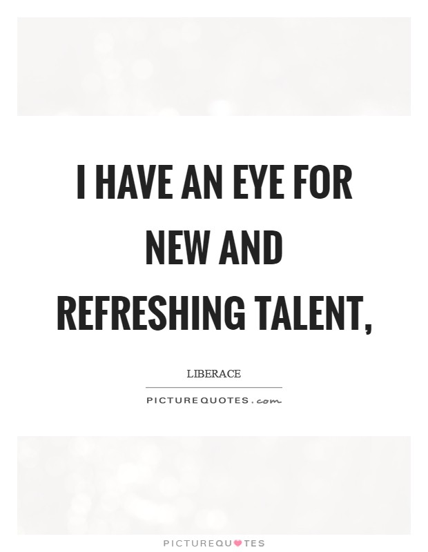 I have an eye for new and refreshing talent, Picture Quote #1