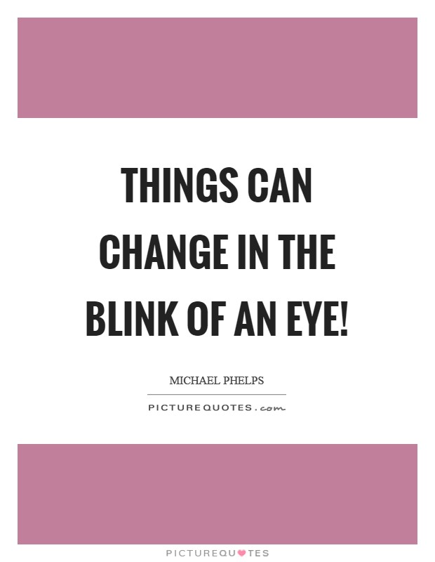Things can change in the blink of an eye! Picture Quote #1