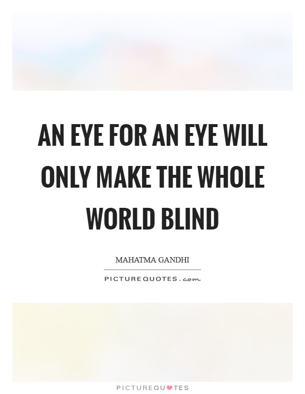 An eye for an eye will only make the whole world blind Picture Quote #1