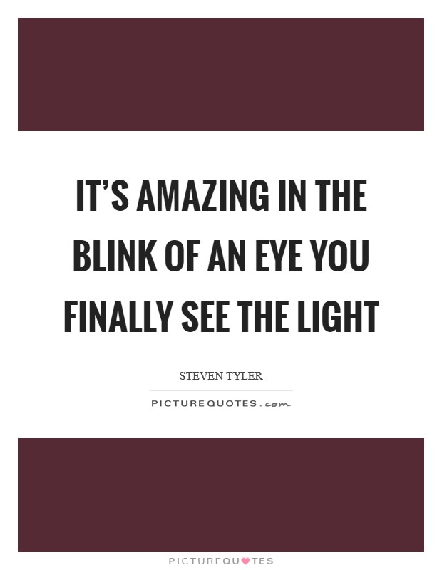 It's amazing in the blink of an eye you finally see the light Picture Quote #1