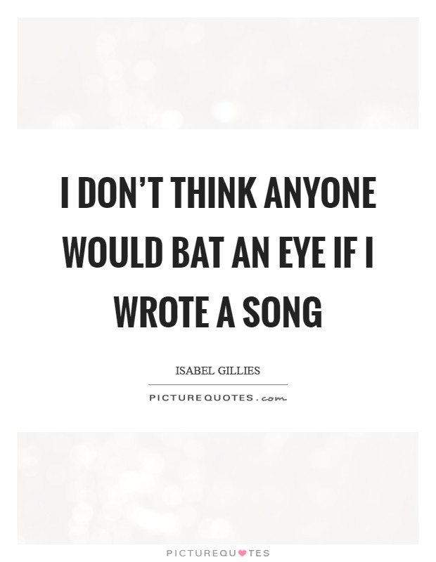 I don't think anyone would bat an eye if I wrote a song Picture Quote #1