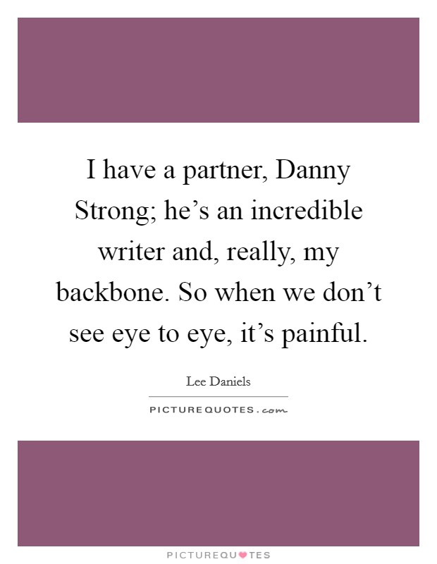 I have a partner, Danny Strong; he's an incredible writer and, really, my backbone. So when we don't see eye to eye, it's painful Picture Quote #1