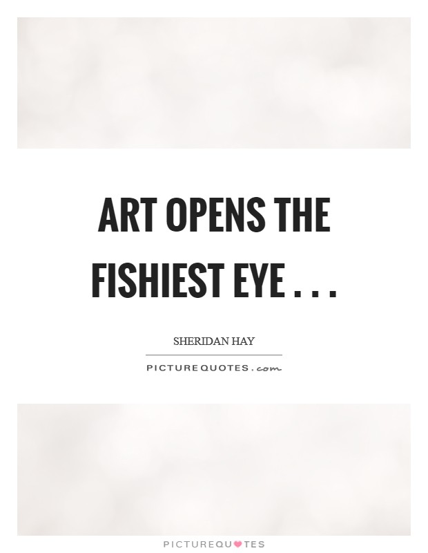 Art opens the fishiest eye . . . Picture Quote #1