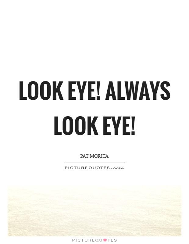 Look eye! Always look eye! Picture Quote #1
