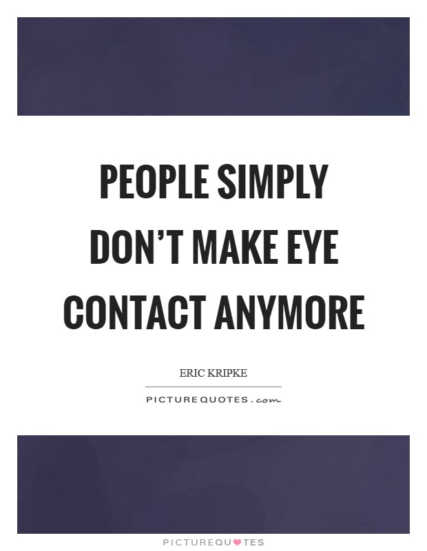 People simply don't make eye contact anymore Picture Quote #1