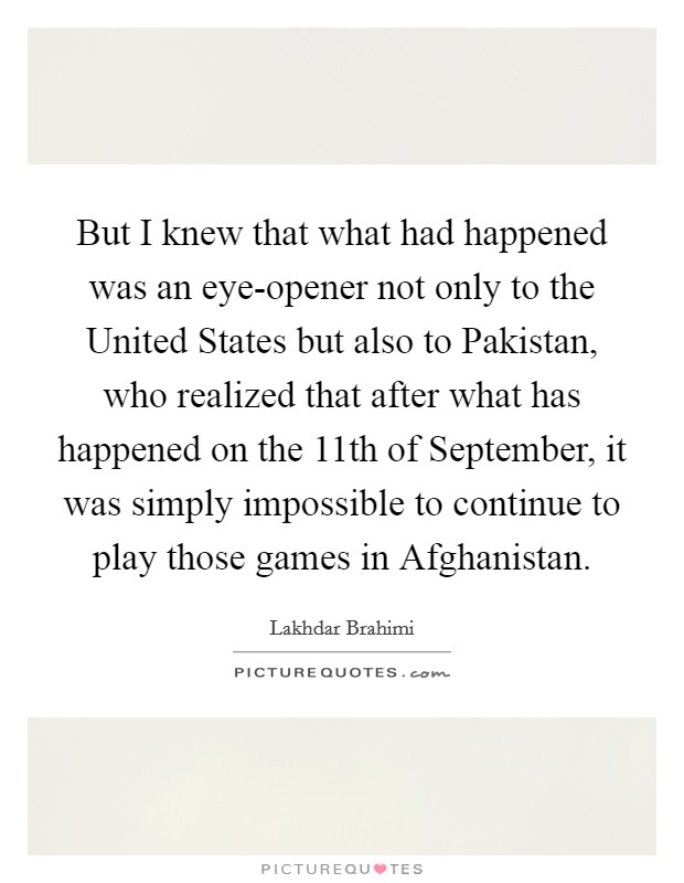 But I knew that what had happened was an eye-opener not only to the United States but also to Pakistan, who realized that after what has happened on the 11th of September, it was simply impossible to continue to play those games in Afghanistan Picture Quote #1