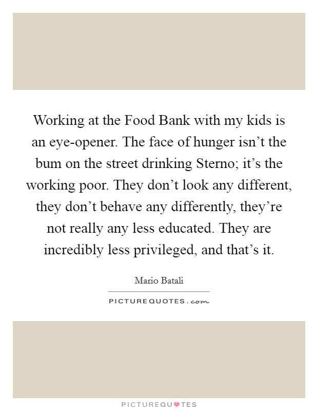 Working at the Food Bank with my kids is an eye-opener. The face of hunger isn't the bum on the street drinking Sterno; it's the working poor. They don't look any different, they don't behave any differently, they're not really any less educated. They are incredibly less privileged, and that's it Picture Quote #1