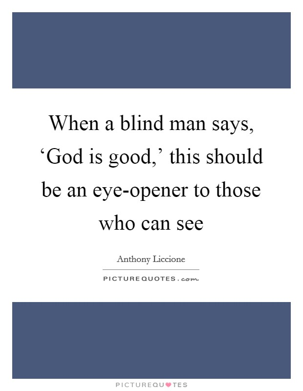 When a blind man says, 'God is good,' this should be an eye-opener to those who can see Picture Quote #1
