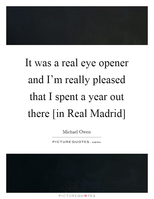 It was a real eye opener and I'm really pleased that I spent a year out there [in Real Madrid] Picture Quote #1