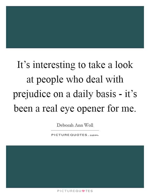 It's interesting to take a look at people who deal with prejudice on a daily basis - it's been a real eye opener for me Picture Quote #1