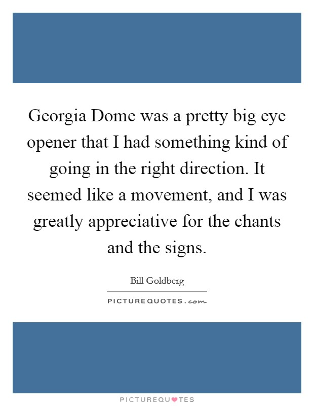 Georgia Dome was a pretty big eye opener that I had something kind of going in the right direction. It seemed like a movement, and I was greatly appreciative for the chants and the signs Picture Quote #1
