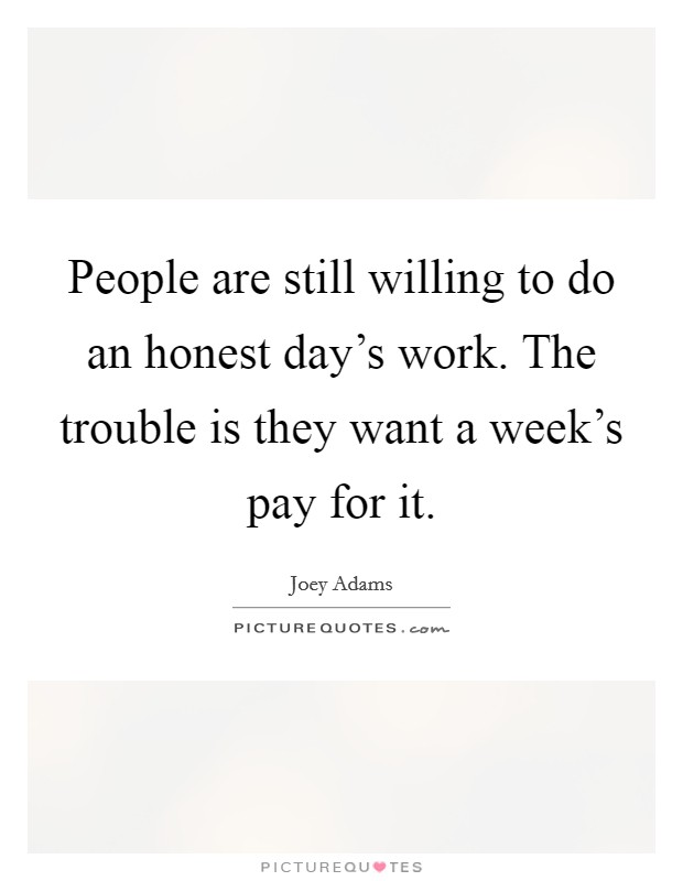 People are still willing to do an honest day's work. The trouble is they want a week's pay for it Picture Quote #1