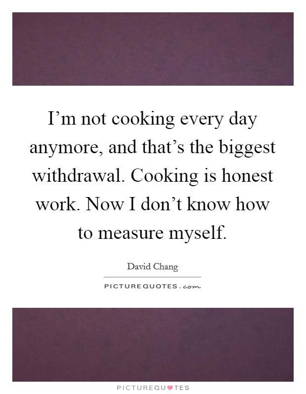I'm not cooking every day anymore, and that's the biggest withdrawal. Cooking is honest work. Now I don't know how to measure myself Picture Quote #1