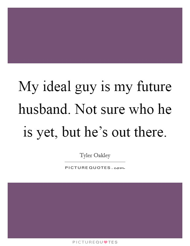 My ideal guy is my future husband. Not sure who he is yet, but he's out there Picture Quote #1