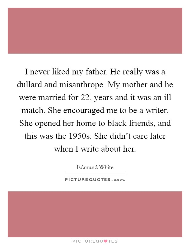 I never liked my father. He really was a dullard and misanthrope. My mother and he were married for 22, years and it was an ill match. She encouraged me to be a writer. She opened her home to black friends, and this was the 1950s. She didn't care later when I write about her Picture Quote #1