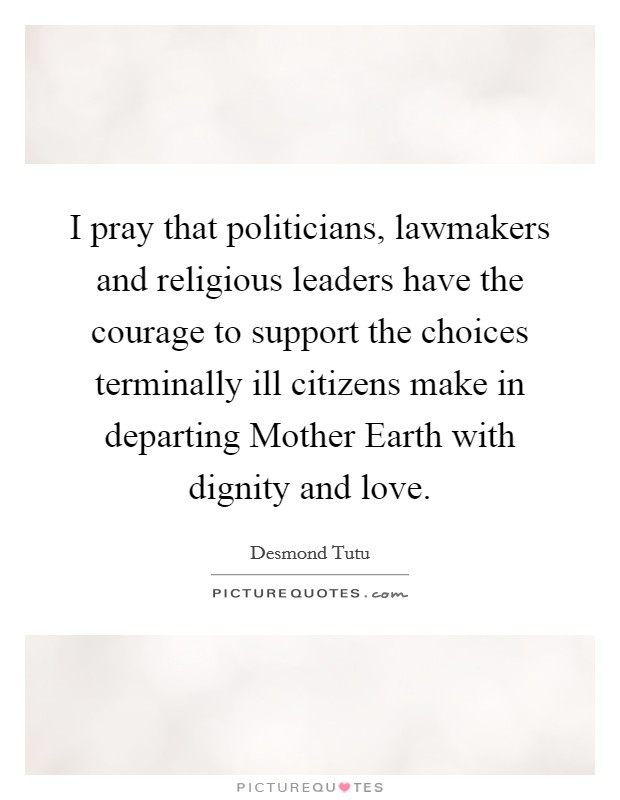 I pray that politicians, lawmakers and religious leaders have the courage to support the choices terminally ill citizens make in departing Mother Earth with dignity and love Picture Quote #1