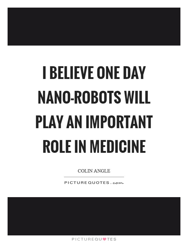 I believe one day nano-robots will play an important role in medicine Picture Quote #1