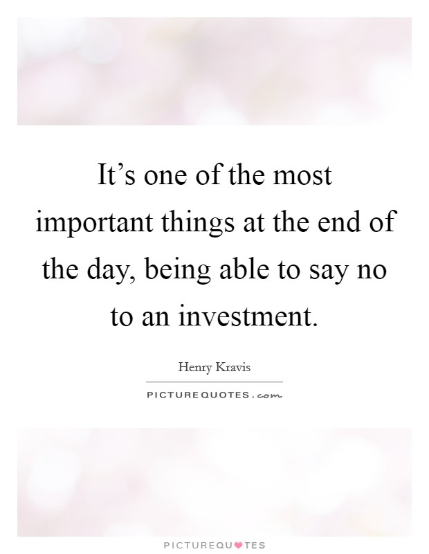 It's one of the most important things at the end of the day, being able to say no to an investment Picture Quote #1