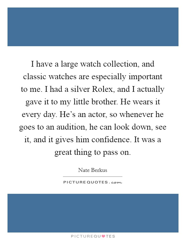 I have a large watch collection, and classic watches are especially important to me. I had a silver Rolex, and I actually gave it to my little brother. He wears it every day. He's an actor, so whenever he goes to an audition, he can look down, see it, and it gives him confidence. It was a great thing to pass on. Picture Quote #1